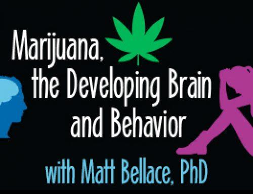 """""""Marijuana, the Developing Brain & Behavior"""" with Matt Bellace, PhD"""